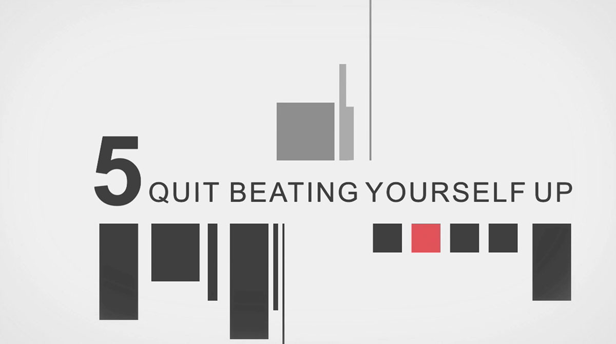 Quit beating yourself up.