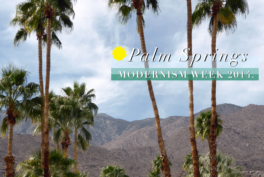 Event Report // Palm Springs Modernism Week 2014.