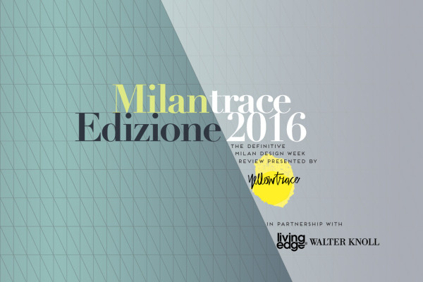 Milantrace Edizione 2016, Presented by Yellowtrace in Partnership with Living Edge & Walter Knoll.