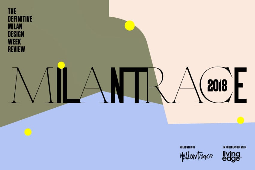 Milantrace 2018, The Definitive Milan Design Week Review Presented by Yellowtrace in Partnership with Living Edge